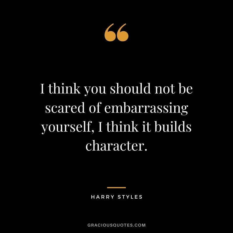 I think you should not be scared of embarrassing yourself, I think it builds character.