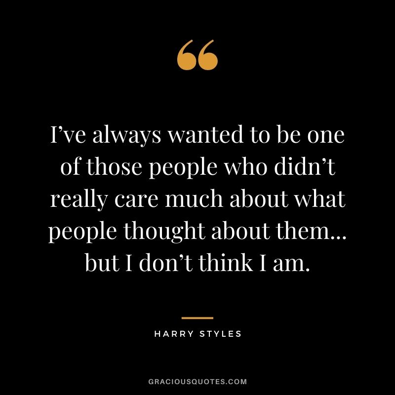 I've always wanted to be one of those people who didn't really care much about what people thought about them... but I don't think I am.