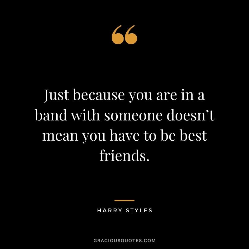Just because you are in a band with someone doesn't mean you have to be best friends.