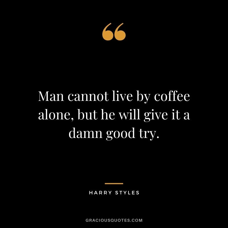 Man cannot live by coffee alone, but he will give it a damn good try.