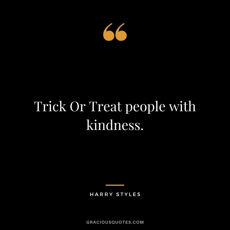 Trick Or Treat people with kindness.