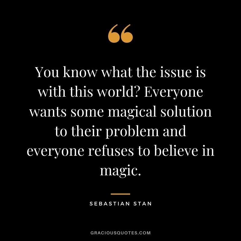 You know what the issue is with this world Everyone wants some magical solution to their problem and everyone refuses to believe in magic.