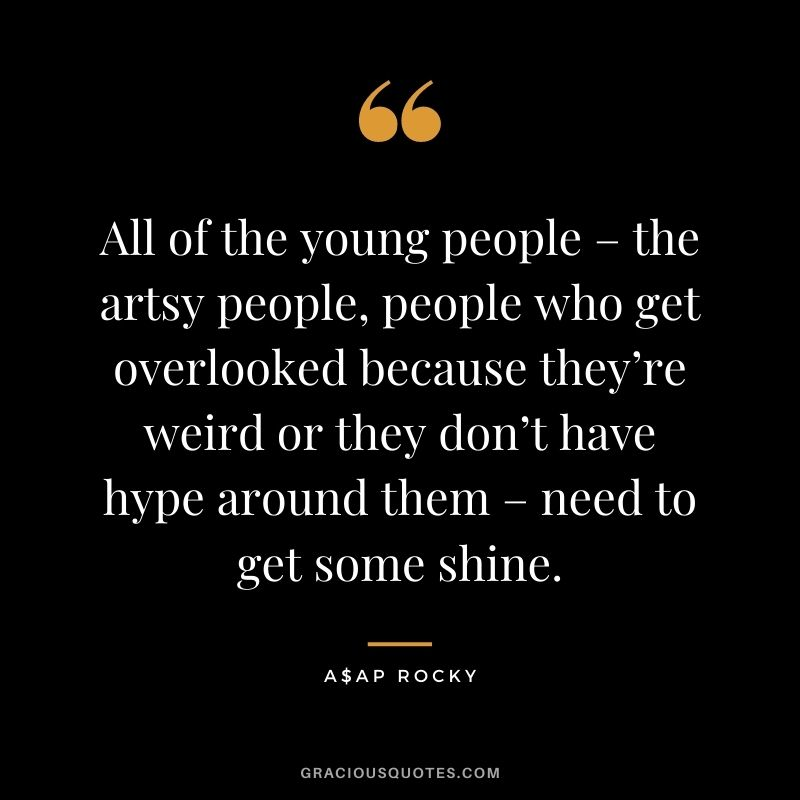 All of the young people – the artsy people, people who get overlooked because they're weird or they don't have hype around them – need to get some shine.
