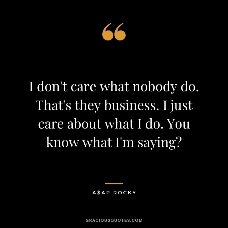 I don't care what nobody do. That's they business. I just care about what I do. You know what I'm saying