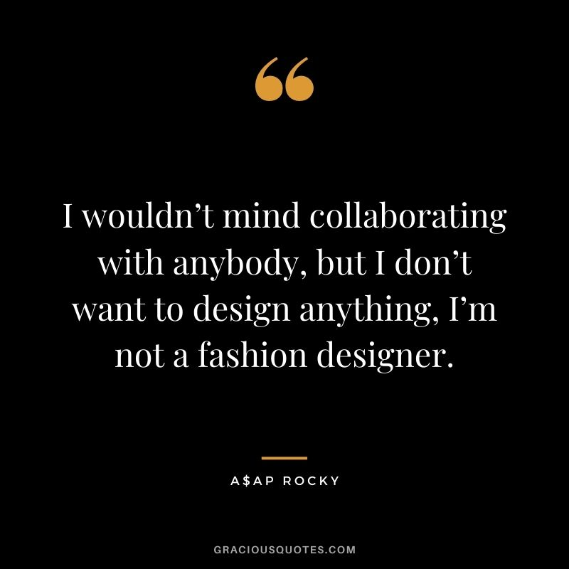 I wouldn't mind collaborating with anybody, but I don't want to design anything, I'm not a fashion designer.